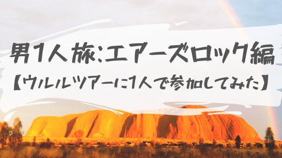 【男1人旅エアーズロック編】世界遺産ウルルへ行ってツアーに参加してみた